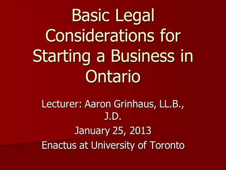 Lecturer: Aaron Grinhaus, LL.B., J.D. January 25, 2013 Enactus at University of Toronto Basic Legal Considerations for Starting a Business in Ontario.