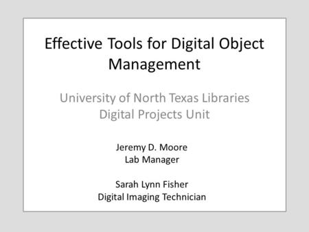Effective Tools for Digital Object Management University of North Texas Libraries Digital Projects Unit Jeremy D. Moore Lab Manager Sarah Lynn Fisher Digital.
