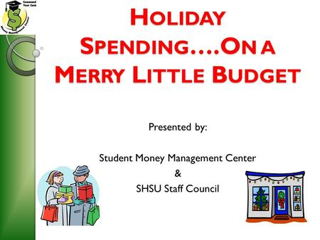 H OLIDAY S PENDING ….O N A M ERRY L ITTLE B UDGET Presented by: Student Money <strong>Management</strong> Center & SHSU Staff Council.
