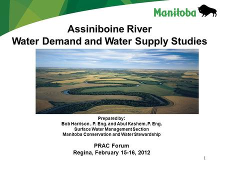1 Assiniboine River Water Demand and Water Supply Studies Prepared by : Bob Harrison, P. Eng. and Abul Kashem, P. Eng. Surface Water Management Section.