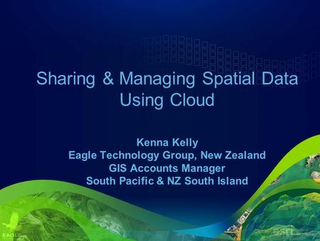 Sharing & Managing Spatial Data Using Cloud Kenna Kelly Eagle Technology Group, New Zealand GIS Accounts Manager South Pacific & NZ South Island.