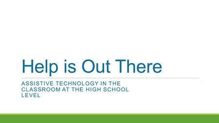 Help is Out There ASSISTIVE TECHNOLOGY IN THE CLASSROOM AT THE HIGH SCHOOL LEVEL.