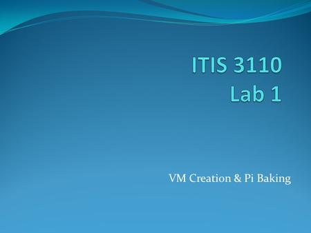 VM Creation & Pi Baking. Group Project Upcoming 4 members per group 3 or 5 will be allowed, but verify with instructor first Start thinking about forming.