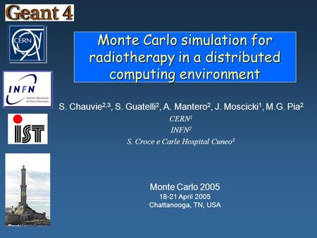 Monte Carlo simulation for radiotherapy in a distributed computing environment S. Chauvie 2,3, S. Guatelli 2, A. Mantero 2, J. Moscicki 1, M.G. Pia 2 CERN.