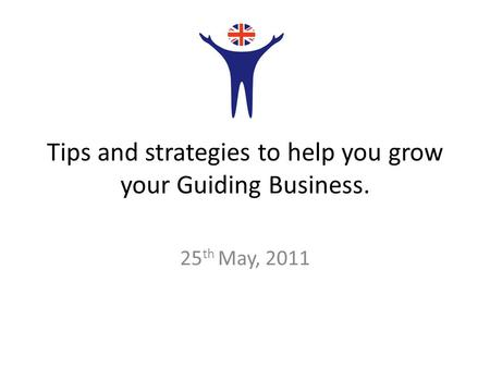 Tips and strategies to help you grow your Guiding Business. 25 th May, 2011.