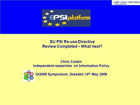 EU PSI Re-use Directive Review Completed – What next? Chris Corbin Independent researcher on Information Policy GI2009 Symposium, Dresden,14 th May 2009.