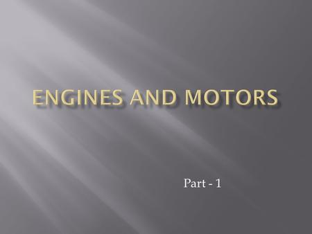 Part - 1.  Internal Combustion Engines  External Combustion Engines  Electric Motors / Hybrids.