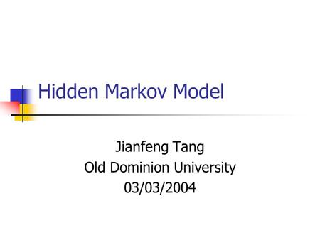 Hidden Markov Model Jianfeng Tang Old Dominion University 03/03/2004.