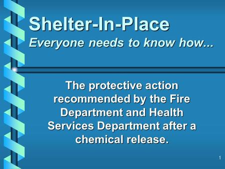 1 Shelter-In-Place Everyone needs to know how... The protective action recommended by the Fire Department and Health Services Department after a chemical.