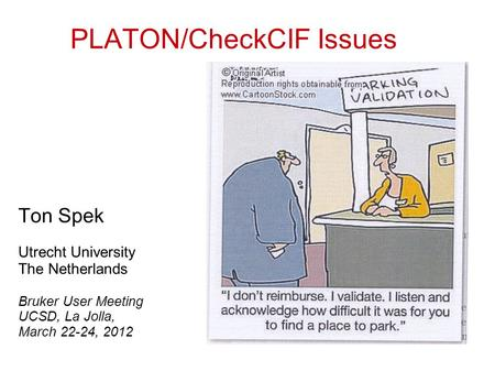 PLATON/CheckCIF Issues Ton Spek Utrecht University The Netherlands Bruker User Meeting UCSD, La Jolla, March 22-24, 2012.