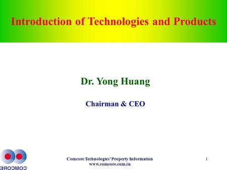 Comcore Technologies' Property Information www.comcore.com.cn 1 Introduction of Technologies and Products Dr. Yong Huang Chairman & CEO.