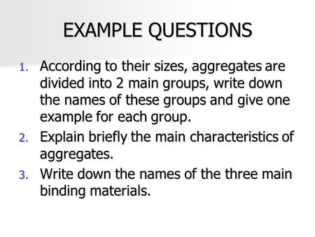 EXAMPLE QUESTIONS According to their sizes, aggregates are divided into 2 main groups, write down the names of these groups and give one example for each.