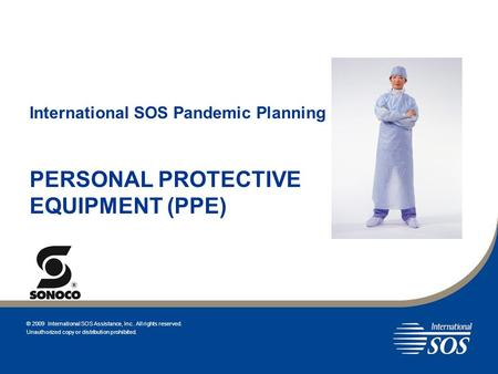 International SOS Pandemic Planning PERSONAL PROTECTIVE EQUIPMENT (PPE) © 2009 International SOS Assistance, Inc.. All rights reserved. Unauthorized copy.