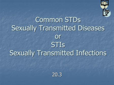 Common STDs Sexually Transmitted Diseases or STIs Sexually Transmitted Infections 20.3.