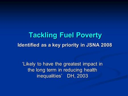 Tackling Fuel Poverty Identified as a key priority in JSNA 2008 Tackling Fuel Poverty Identified as a key priority in JSNA 2008 'Likely to have the greatest.