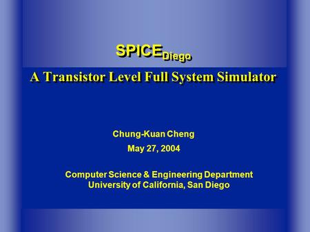 Computer Science & Engineering Department University of California, San Diego SPICE Diego A Transistor Level Full System Simulator Chung-Kuan Cheng May.