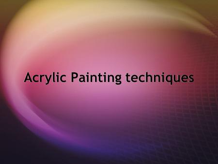 Acrylic Painting techniques.  Acrylics are extremely versatile, fast-drying paints, and can be used straight from the tube like oils or thinned with.