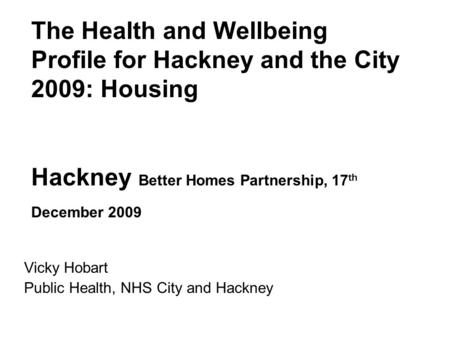 The Health and Wellbeing Profile for Hackney and the City 2009: Housing Hackney Better Homes Partnership, 17 th December 2009 Vicky Hobart Public Health,