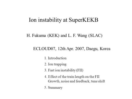 Ion instability at SuperKEKB H. Fukuma (KEK) and L. F. Wang (SLAC) ECLOUD07, 12th Apr. 2007, Daegu, Korea 1. Introduction 2. Ion trapping 3. Fast ion instability.