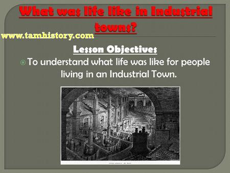 Lesson Objectives  To understand what life was like for people living in an Industrial Town.