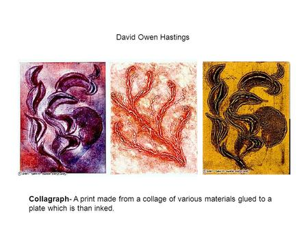 David Owen Hastings Collagraph- A print made from a collage of various materials glued to a plate which is than inked.