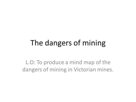 The dangers of mining L.O: To produce a mind map of the dangers of mining in Victorian mines.