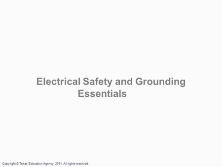 Electrical Safety and Grounding Essentials Copyright © Texas Education Agency, 2011. All rights reserved.