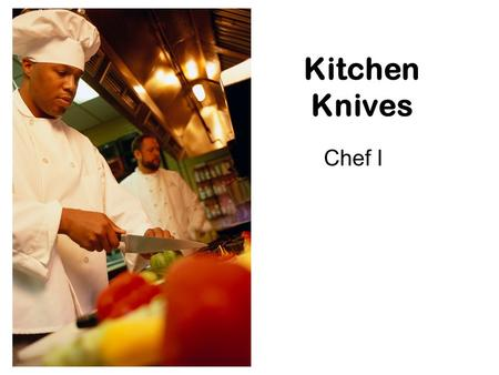 Kitchen Knives Chef I. Common Kitchen Knives Chef Knife –Most commonly used knife, best for precision cuts and mincing Paring Knife –Fruits, vegetables,