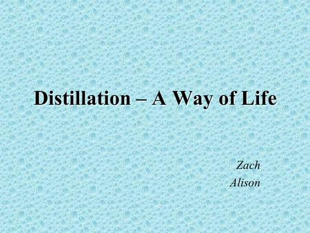 Distillation – A Way of Life Zach Alison. What is distillation? The process of heating a liquid until it boils, capturing and cooling the resultant vapors,