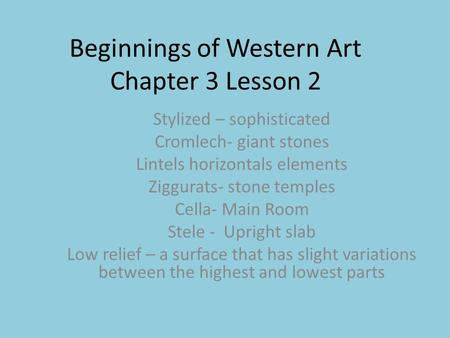 Beginnings of Western Art Chapter 3 Lesson 2 Stylized – sophisticated Cromlech- giant stones Lintels horizontals elements Ziggurats- stone temples Cella-