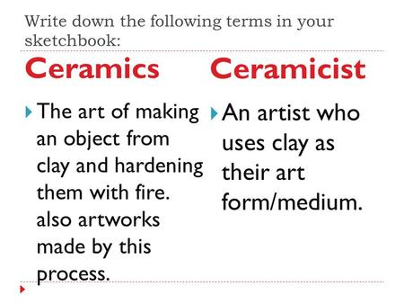 Write down the following terms in your sketchbook: Ceramics Ceramicist  The art of making an object from clay and hardening them with fire. also artworks.