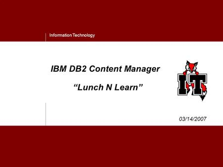 "Information Technology IBM DB2 Content Manager ""Lunch N Learn"" 03/14/2007."