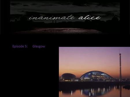 Episode 5: Glasgow. Hello my name is Alice. I am seventeen years old.