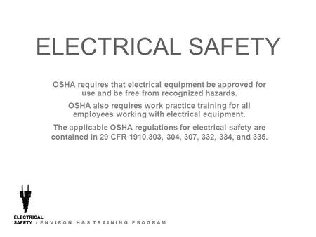 ELECTRICAL SAFETY / E N V I R O N H & S T R A I N I N G P R O G R A M ELECTRICAL SAFETY OSHA requires that electrical equipment be approved for use and.