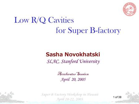 "S. N. "" Cavities for Super B-Factory"" 1 of 38 Sasha Novokhatski SLAC, Stanford University Accelerator Session April 20, 2005 Low R/Q Cavities for Super."