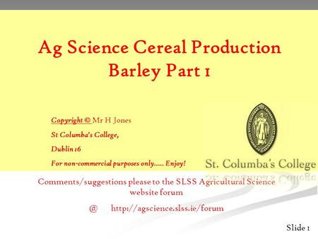 Slide 1 Ag Science Cereal Production Barley Part 1 Copyright © Mr H Jones St Columba's College, Dublin 16 For non-commercial purposes only….. Enjoy! Comments/suggestions.