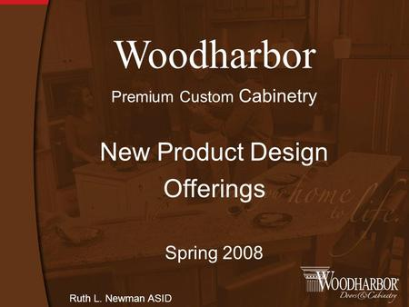 Woodharbor Premium Custom Cabinetry New Product Design Offerings Spring 2008 Ruth L. Newman ASID.