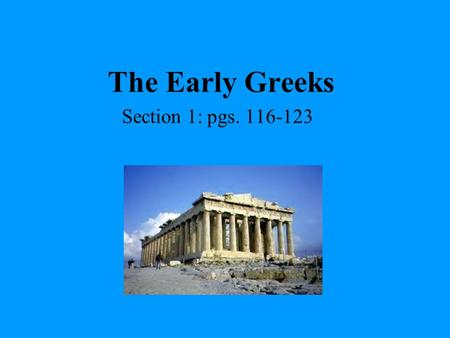The Early Greeks Section 1: pgs. 116-123.
