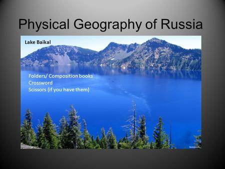 Physical Geography of Russia Lake Baikal Folders/ Composition books Crossword Scissors (if you have them)