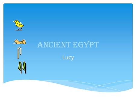 Ancient Egypt Lucy.  The Ancient Egyptians were one of the most important civilizations of the past.  They were famous tombs, monuments, mummification.