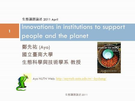鄭先祐 (Ayo) 國立臺南大學 生態科學與技術學系 教授 Innovations in institutions to support people and the planet 1 生態議題論述 2011 Ayo NUTN Web: