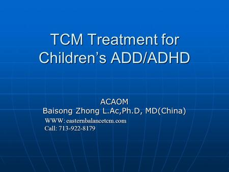 TCM Treatment for Children's ADD/ADHD ACAOM Baisong Zhong L.Ac,Ph.D, MD(China) WWW: easternbalancetcm.com WWW: easternbalancetcm.com Call: 713-922-8179.