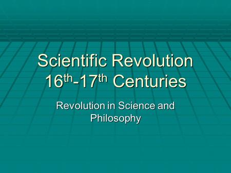 Scientific Revolution 16 th -17 th Centuries Revolution in Science and Philosophy.