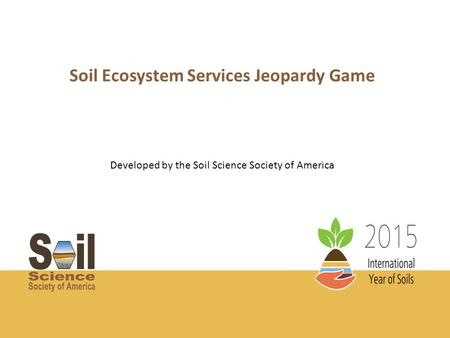 Soil Ecosystem Services Jeopardy Game Developed by the Soil Science Society of America.