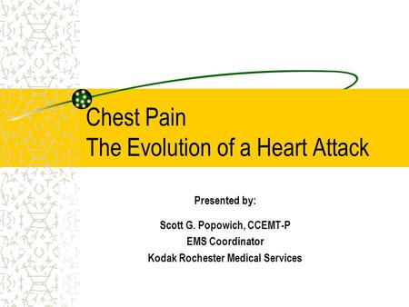 Chest Pain The Evolution of a Heart Attack Presented by: Scott G. Popowich, CCEMT-P EMS Coordinator Kodak Rochester Medical Services.