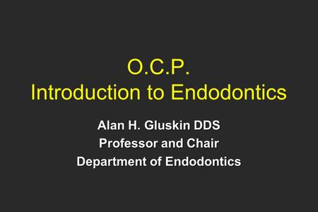 O.C.P. Introduction to Endodontics Alan H. Gluskin DDS Professor and Chair Department of Endodontics.