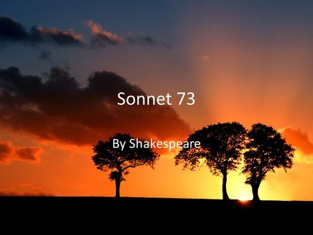 Sonnet 73 By Shakespeare. Shakespeare wrote Sonnet 73 in the early 1600's during the Elizabethan Era to his male lover. This sonnet is part of a set (sonnets.