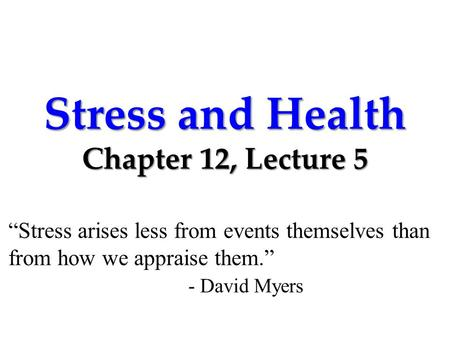 "Stress and Health Chapter 12, Lecture 5 ""Stress arises less from events themselves than from how we appraise them."" - David Myers."