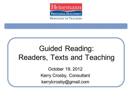Guided Reading: Readers, Texts and Teaching October 19, 2012 Kerry Crosby, Consultant