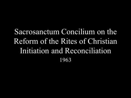 Sacrosanctum Concilium on the Reform of the Rites of Christian Initiation and Reconciliation 1963.